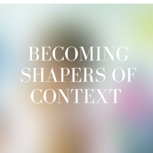 becoming shapers of context